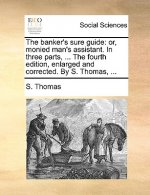 The banker's sure guide: or, monied man's assistant. In three parts, ... The fourth edition, enlarged and corrected. By S. Thomas, ...