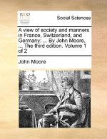 A view of society and manners in France, Switzerland, and Germany: ... By John Moore, ... The third edition. Volume 1 of 2