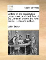 Letters on the constitution, government, and discipline, of the Christian church. By John Brown, ... Second edition.
