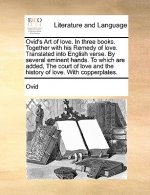 Ovid's Art of Love. in Three Books. Together with His Remedy of Love. Translated Into English Verse. by Several Eminent Hands. to Which Are Added
