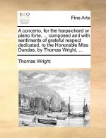 Concerto, for the Harpsichord or Piano Forte, ... Composed and with Sentiments of Grateful Respect Dedicated, to the Honorable Miss Dundas, by Thomas