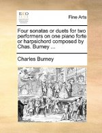 Four Sonatas or Duets for Two Performers on One Piano Forte or Harpsichord Composed by Chas. Burney ...