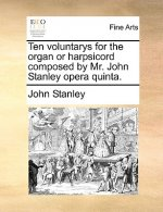 Ten voluntarys for the organ or harpsicord composed by Mr. John Stanley opera quinta.