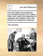 Unto the Right Honourable the Lord Justice General, Lord Justice Clerk, and Lords Commissioners of Justiciary; The Petition of Sir John Gordon of Inve