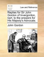 Replies for Sir John Gordon of Invergordon, Bart. to the Answers for His Majesty's Advocate.