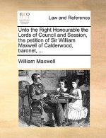 Unto the Right Honourable the Lords of Council and Session, the Petition of Sir William Maxwell of Calderwood, Baronet, ...