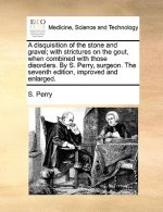 Disquisition of the Stone and Gravel; With Strictures on the Gout, When Combined with Those Disorders. by S. Perry, Surgeon. the Seventh Edition, Impr