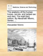Anatomy of the Human Bones, Nerves, and Lacteal Sac and Duct. the Eight [Sic] Edition. by Alexander Monro, Senior, ...