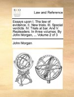 Essays upon I. The law of evidence. II. New trials. III. Special verdicts. IV. Trials at bar. And V. Repleaders. In three volumes. By John Morgan, ...