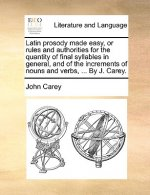 Latin prosody made easy, or rules and authorities for the quantity of final syllables in general, and of the increments of nouns and verbs, ... By J.