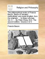 Philosophical Works of Francis Bacon, Baron of Verulam, ... Methodized, and Made English, from the Originals. ... in Three Volumes. Vol. II. ... by Pe