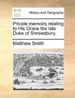 Private memoirs relating to His Grace the late Duke of Shrewsbury.