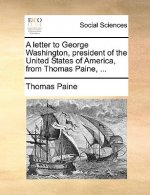 A letter to George Washington, president of the United States of America, from Thomas Paine, ...