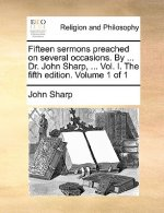 Fifteen sermons preached on several occasions. By ... Dr. John Sharp, ... Vol. I. The fifth edition. Volume 1 of 1
