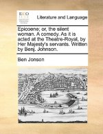 Epicoene; or, the silent woman. A comedy. As it is acted at the Theatre-Royal, by Her Majesty's servants. Written by Benj. Johnson.