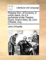 Peeping Tom, of Coventry. A comic opera. As it is performed at the Theatre-Royal, Smock-Alley. By John O'Keefe, Esq.
