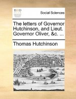Letters of Governor Hutchinson, and Lieut. Governor Oliver, &C. ...