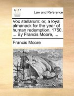 Vox stellarum: or, a loyal almanack for the year of human redemption, 1750. ... By Francis Moore, ...