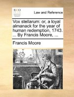 Vox stellarum: or, a loyal almanack for the year of human redemption, 1743. ... By Francis Moore, ...