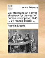 Vox stellarum: or, a loyal almanack for the year of human redemption, 1745. ... By Francis Moore, ...