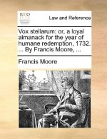 Vox stellarum: or, a loyal almanack for the year of humane redemption, 1732. ... By Francis Moore, ...