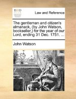 The gentleman and citizen's almanack, (by John Watson, bookseller,) for the year of our Lord, ending 31 Dec. 1751. ...