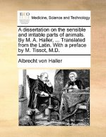 Dissertation on the Sensible and Irritable Parts of Animals. by M. A. Haller, ... Translated from the Latin. with a Preface by M. Tissot, M.D.