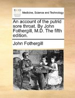 Account of the Putrid Sore Throat. by John Fothergill, M.D. the Fifth Edition