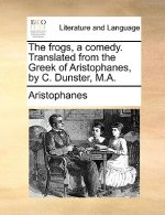 The frogs, a comedy. Translated from the Greek of Aristophanes, by C. Dunster, M.A.