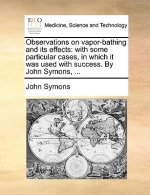 Observations on vapor-bathing and its effects: with some particular cases, in which it was used with success. By John Symons, ...