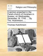 A sermon preached in the Parish-church of Horsham in Sussex, on Wednesday, December 18. 1745. ... By Tho. Hutchinson, ...