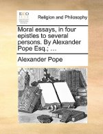Moral Essays, in Four Epistles to Several Persons. by Alexander Pope Esq.; ...