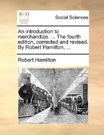 An introduction to merchandize. ... The fourth edition, corrected and revised. By Robert Hamilton, ...