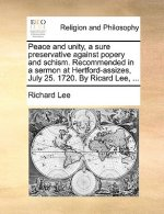 Peace and Unity, a Sure Preservative Against Popery and Schism. Recommended in a Sermon at Hertford-Assizes, July 25. 1720. by Ricard Lee, ...