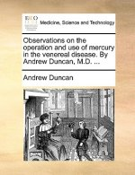 Observations on the operation and use of mercury in the venereal disease. By Andrew Duncan, M.D. ...