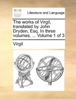 The works of Virgil, translated by John Dryden, Esq. In three volumes. ...  Volume 1 of 3