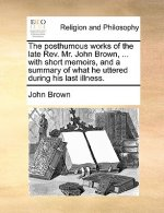 The posthumous works of the late Rev. Mr. John Brown, ... with short memoirs, and a summary of what he uttered during his last illness.