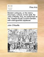 Modern antiques, or the merry mourners, a farce, in two acts. By John O'Keefe, Esq. As performed at the Theatre-Royal Covent-Garden, with distinguishe