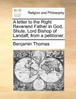 Letter to the Right Reverend Father in God, Shute, Lord Bishop of Landaff, from a Petitioner.