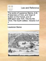 Works of Laurence Sterne, A.M. Prebendary of York, and Vicar of Sutton on the Forest, and of Stillington Near York. Volume the Third. the Fourth Editi