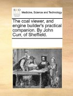 Coal Viewer, and Engine Builder's Practical Companion. by John Curr, of Sheffield.
