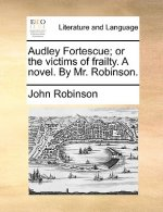 Audley Fortescue; or the victims of frailty. A novel. By Mr. Robinson.