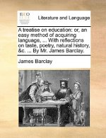 A treatise on education: or, an easy method of acquiring language, ... With reflections on taste, poetry, natural history, &c. ... By Mr. James Barcla