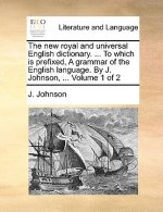The new royal and universal English dictionary. ... To which is prefixed, A grammar of the English language. By J. Johnson, ...  Volume 1 of 2