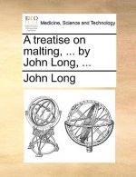 A treatise on malting, ... by John Long, ...