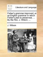 Fisher's grammar improved; or an English grammar in which Fisher's plan is preserved, ... By the Rev. J. Wilson, ...