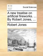 A new treatise on artificial fireworks. ... By Robert Jones, ...
