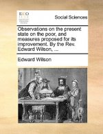 Observations on the present state on the poor, and measures proposed for its improvement. By the Rev. Edward Wilson, ...