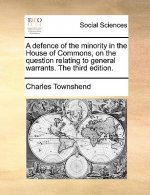 A defence of the minority in the House of Commons, on the question relating to general warrants. The third edition.