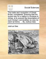 The trade and navigation of Great-Britain considered: shewing that the surest way for a nation to increase in riches, is to prevent the importation of